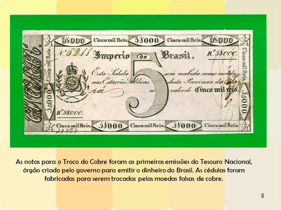 As notas para o Troco do Cobre foram as primeiras emissões do Tesouro Nacional, órgão criado pelo governo para emitir o dinheiro do Brasil.