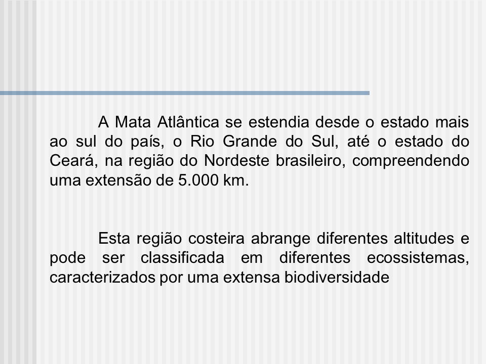 A Mata Atlântica se estendia desde o estado mais ao sul do país, o Rio Grande do Sul, até o estado do Ceará, na região do Nordeste brasileiro, compreendendo uma extensão de 5.000 km.