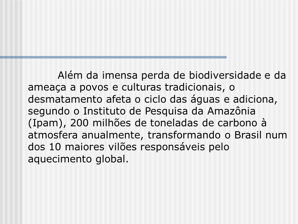 Além da imensa perda de biodiversidade e da ameaça a povos e culturas tradicionais, o desmatamento afeta o ciclo das águas e adiciona, segundo o Instituto de Pesquisa da Amazônia (Ipam), 200 milhões de toneladas de carbono à atmosfera anualmente, transformando o Brasil num dos 10 maiores vilões responsáveis pelo aquecimento global.