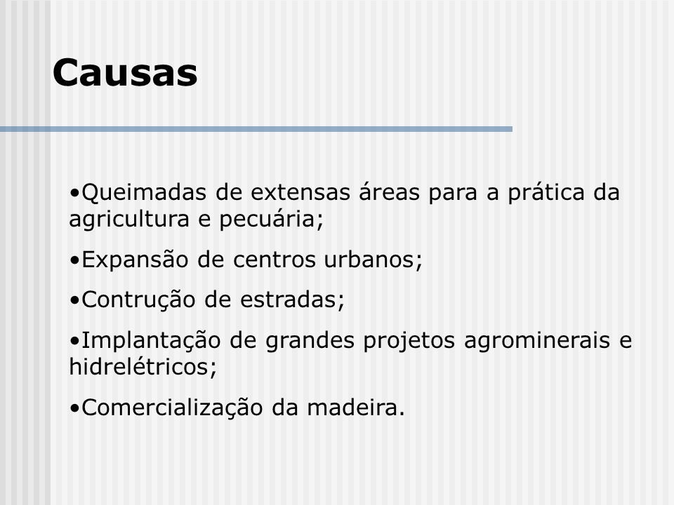 Causas Queimadas de extensas áreas para a prática da agricultura e pecuária; Expansão de centros urbanos;