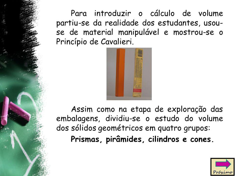 Para introduzir o cálculo de volume partiu-se da realidade dos estudantes, usou-se de material manipulável e mostrou-se o Princípio de Cavalieri.