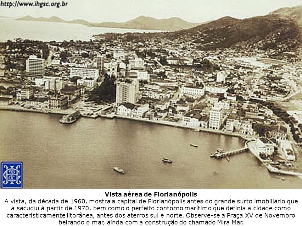 Vista aérea de Florianópolis A vista, da década de 1960, mostra a capital de Florianópolis antes do grande surto imobiliário que a sacudiu à partir de 1970, bem como o perfeito contorno marítimo que definia a cidade como caracteristicamente litorânea, antes dos aterros sul e norte.