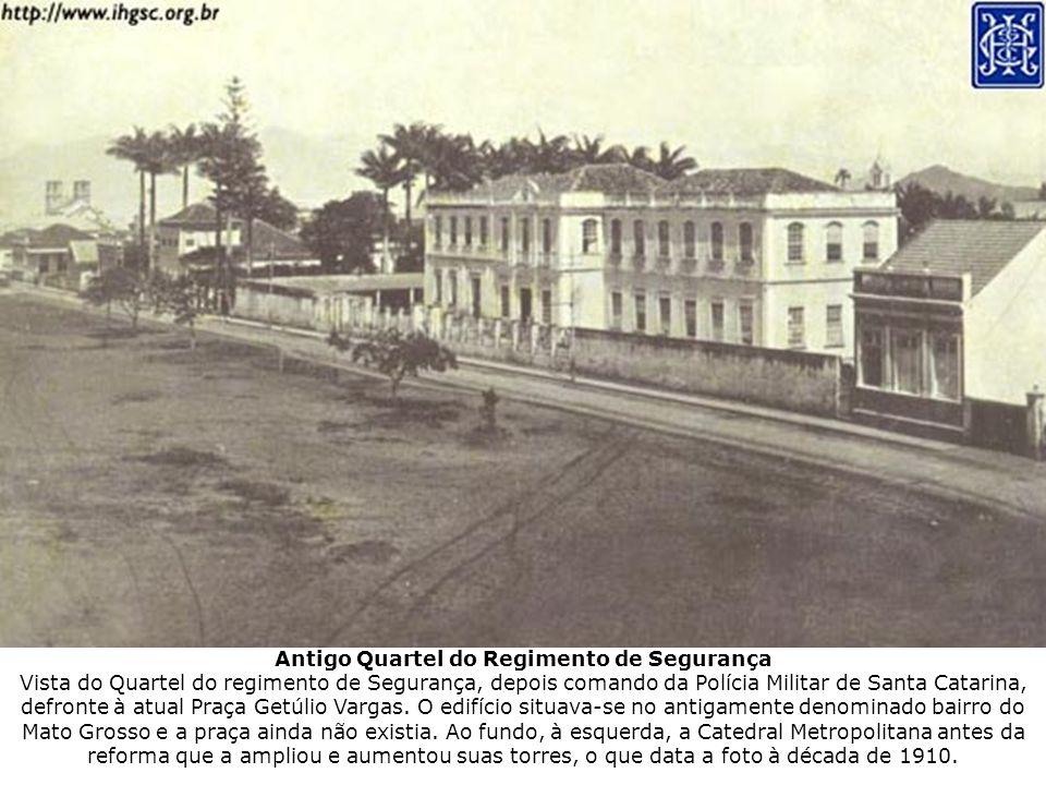 Antigo Quartel do Regimento de Segurança Vista do Quartel do regimento de Segurança, depois comando da Polícia Militar de Santa Catarina, defronte à atual Praça Getúlio Vargas.