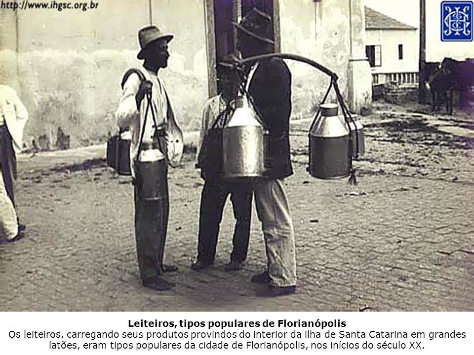 Leiteiros, tipos populares de Florianópolis Os leiteiros, carregando seus produtos provindos do interior da ilha de Santa Catarina em grandes latões, eram tipos populares da cidade de Florianópolis, nos inícios do século XX.