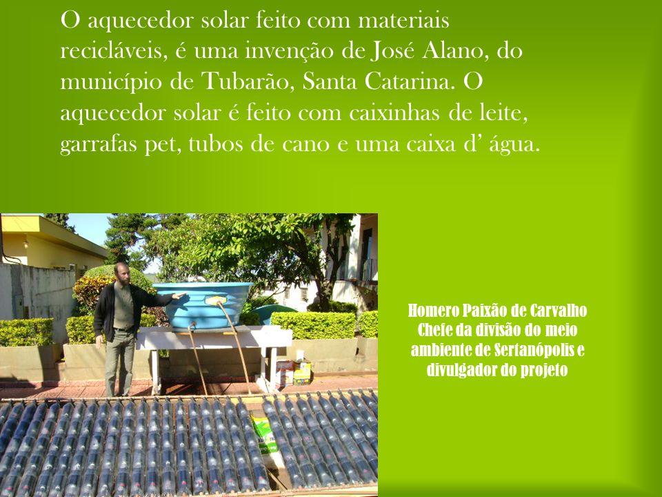 O aquecedor solar feito com materiais recicláveis, é uma invenção de José Alano, do município de Tubarão, Santa Catarina. O aquecedor solar é feito com caixinhas de leite, garrafas pet, tubos de cano e uma caixa d' água.