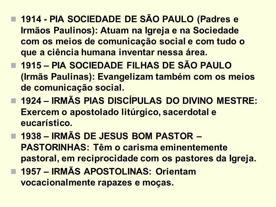 1914 - PIA SOCIEDADE DE SÃO PAULO (Padres e Irmãos Paulinos): Atuam na Igreja e na Sociedade com os meios de comunicação social e com tudo o que a ciência humana inventar nessa área.