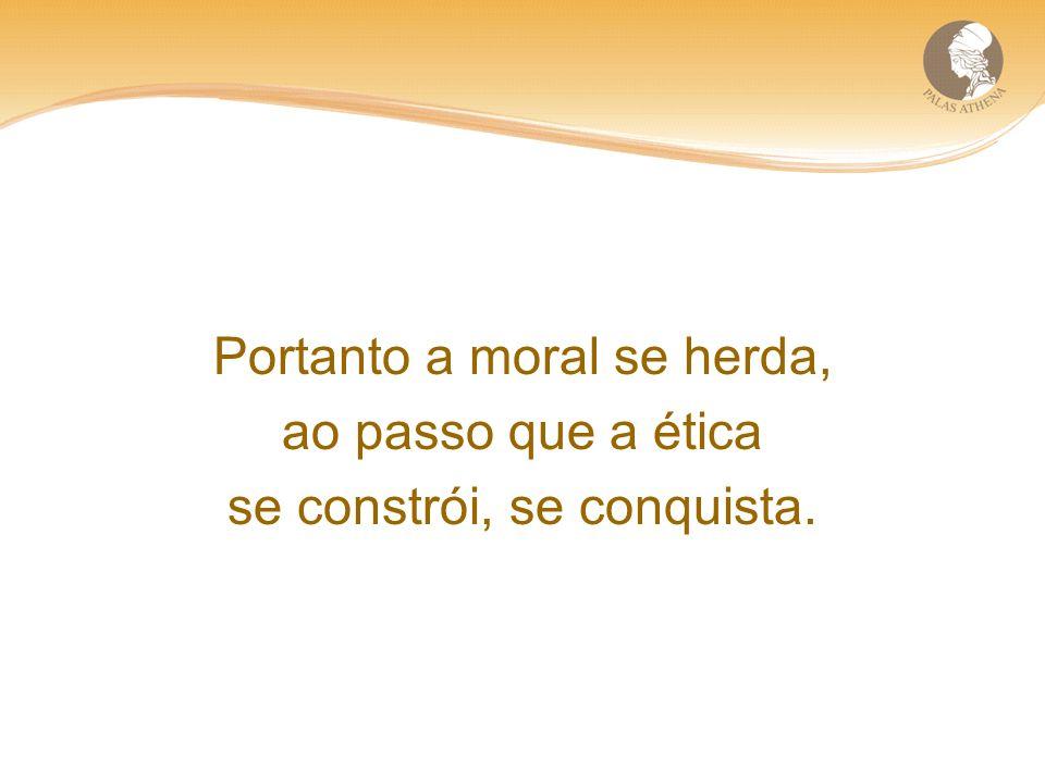 Portanto a moral se herda, ao passo que a ética