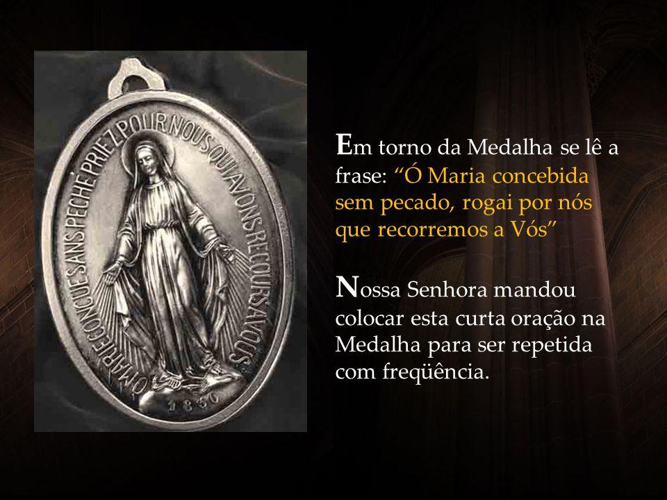 Em torno da Medalha se lê a frase: Ó Maria concebida sem pecado, rogai por nós que recorremos a Vós Nossa Senhora mandou colocar esta curta oração na Medalha para ser repetida com freqüência.