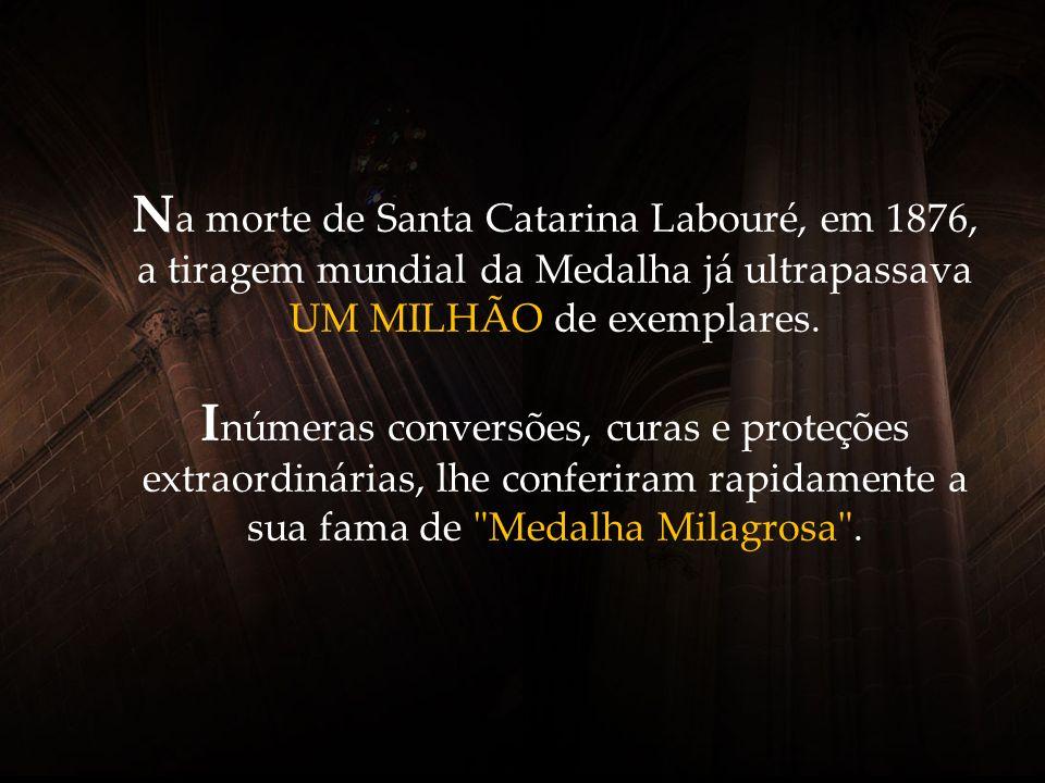 Na morte de Santa Catarina Labouré, em 1876, a tiragem mundial da Medalha já ultrapassava UM MILHÃO de exemplares.
