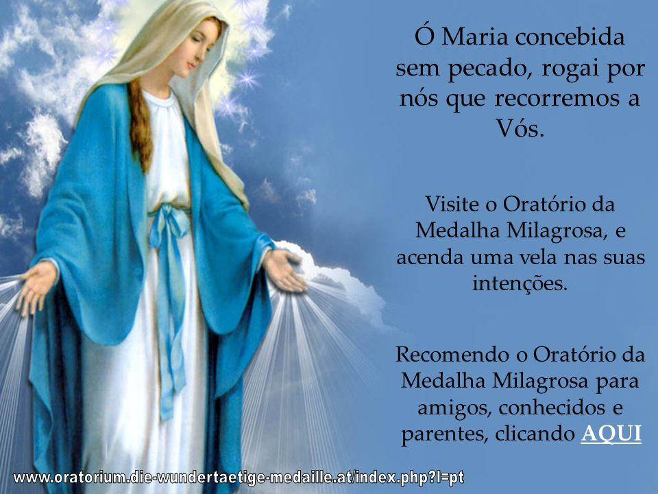 Ó Maria concebida sem pecado, rogai por nós que recorremos a Vós.
