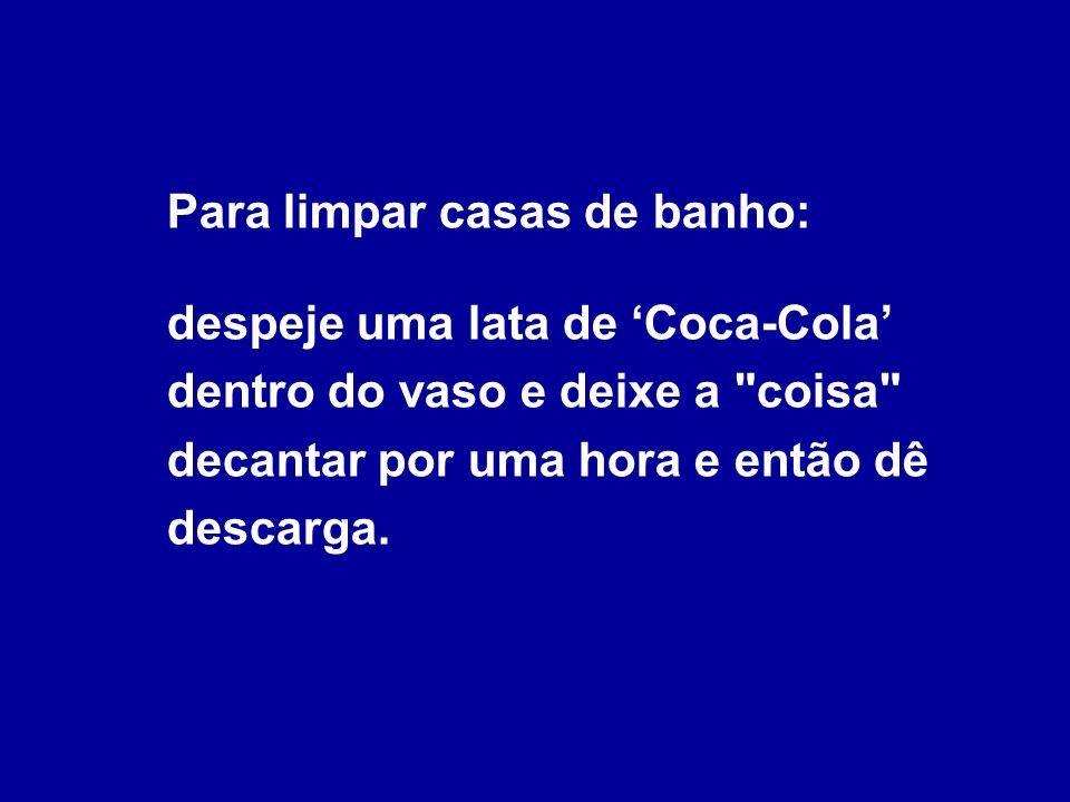 Para limpar casas de banho: despeje uma lata de 'Coca-Cola' dentro do vaso e deixe a coisa decantar por uma hora e então dê descarga.