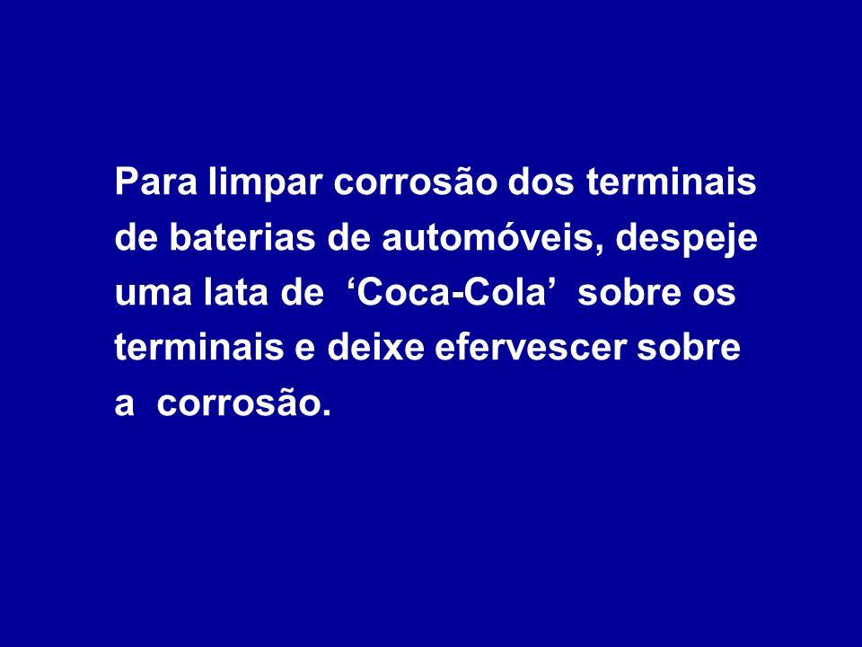 Para limpar corrosão dos terminais de baterias de automóveis, despeje uma lata de 'Coca-Cola' sobre os terminais e deixe efervescer sobre a corrosão.