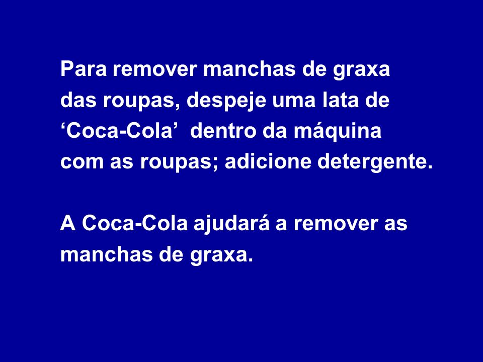 Para remover manchas de graxa das roupas, despeje uma lata de 'Coca-Cola' dentro da máquina com as roupas; adicione detergente.