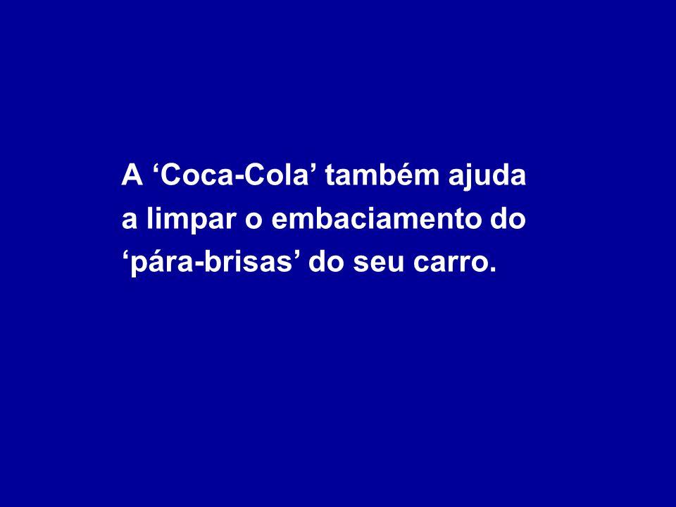 A 'Coca-Cola' também ajuda a limpar o embaciamento do 'pára-brisas' do seu carro.