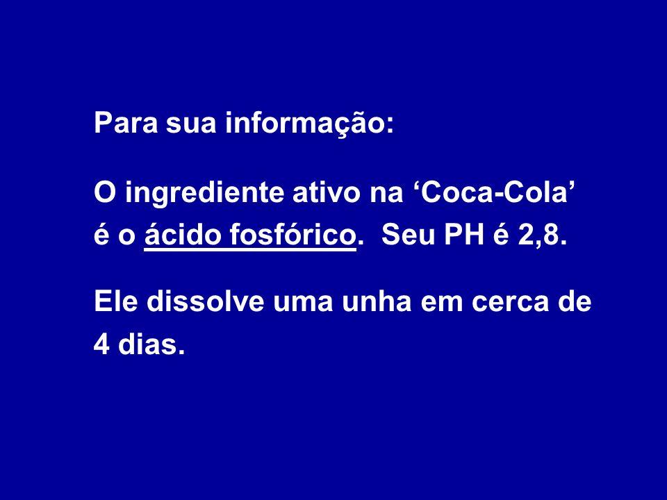 Para sua informação: O ingrediente ativo na 'Coca-Cola' é o ácido fosfórico.