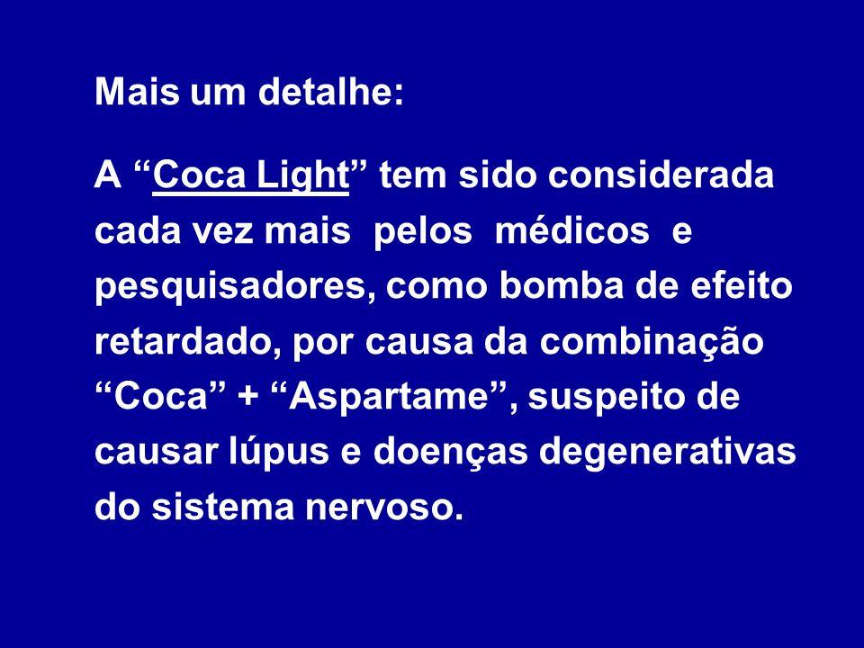 Mais um detalhe: A Coca Light tem sido considerada cada vez mais pelos médicos e pesquisadores, como bomba de efeito retardado, por causa da combinação Coca + Aspartame , suspeito de causar lúpus e doenças degenerativas do sistema nervoso.