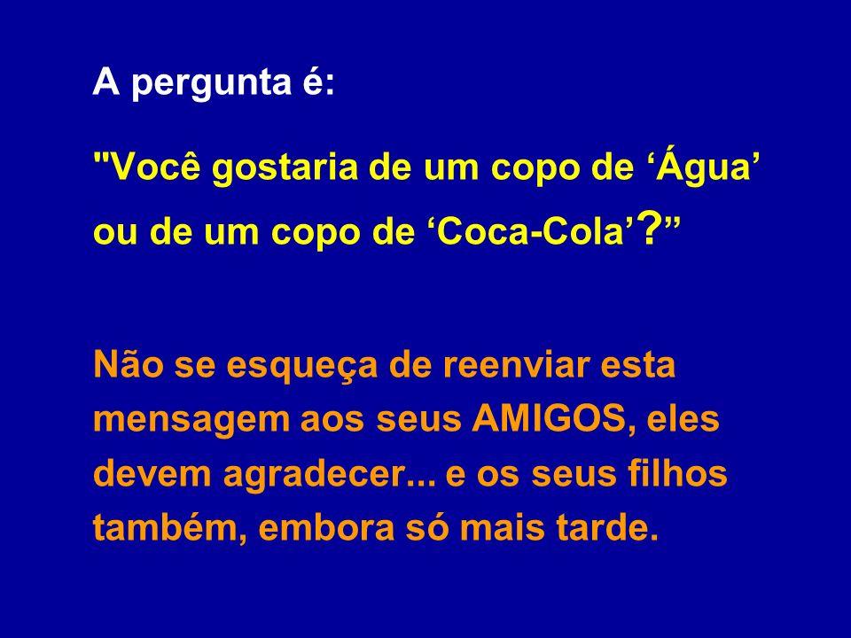 A pergunta é: Você gostaria de um copo de 'Água' ou de um copo de 'Coca-Cola' Não se esqueça de reenviar esta mensagem aos seus AMIGOS, eles devem agradecer...