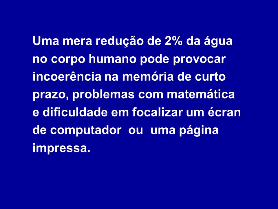 Uma mera redução de 2% da água no corpo humano pode provocar incoerência na memória de curto prazo, problemas com matemática e dificuldade em focalizar um écran de computador ou uma página impressa.