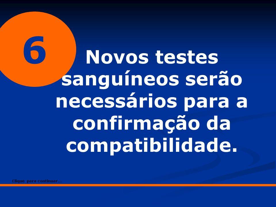 6 Novos testes sanguíneos serão necessários para a confirmação da compatibilidade.
