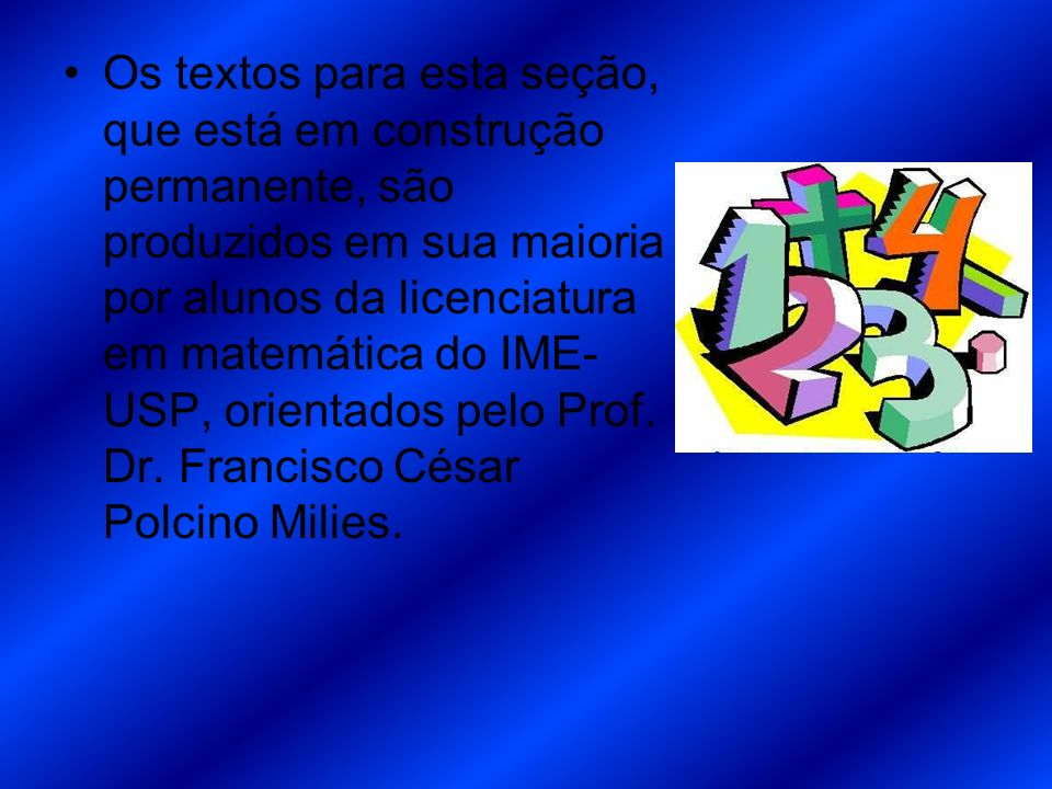Os textos para esta seção, que está em construção permanente, são produzidos em sua maioria por alunos da licenciatura em matemática do IME-USP, orientados pelo Prof.