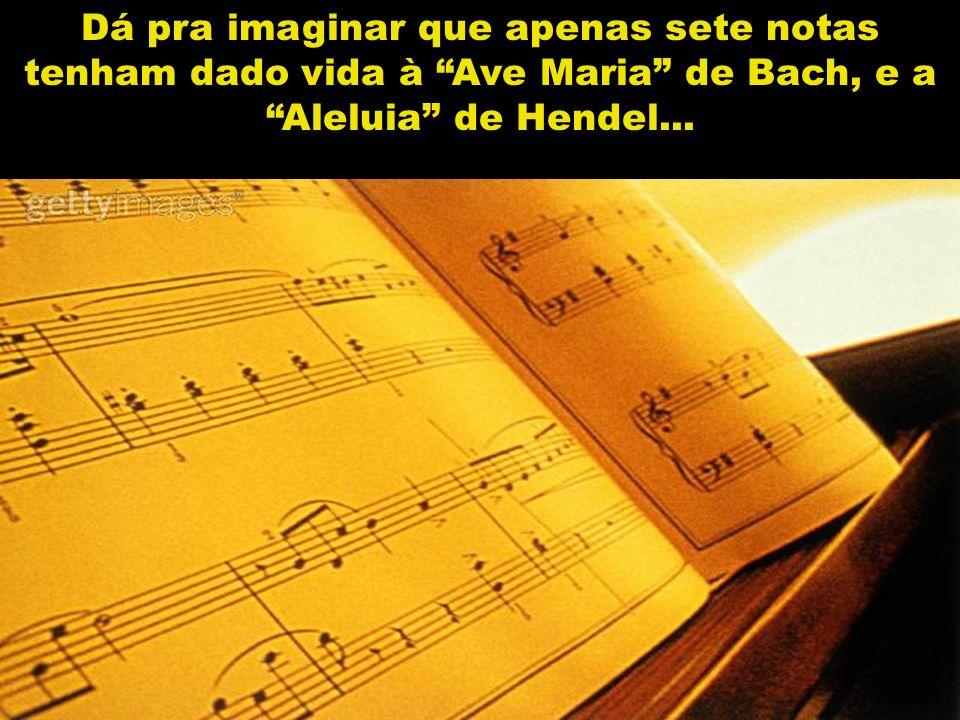 Dá pra imaginar que apenas sete notas tenham dado vida à Ave Maria de Bach, e a Aleluia de Hendel...
