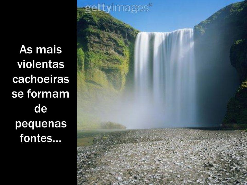 As mais violentas cachoeiras se formam de pequenas fontes...