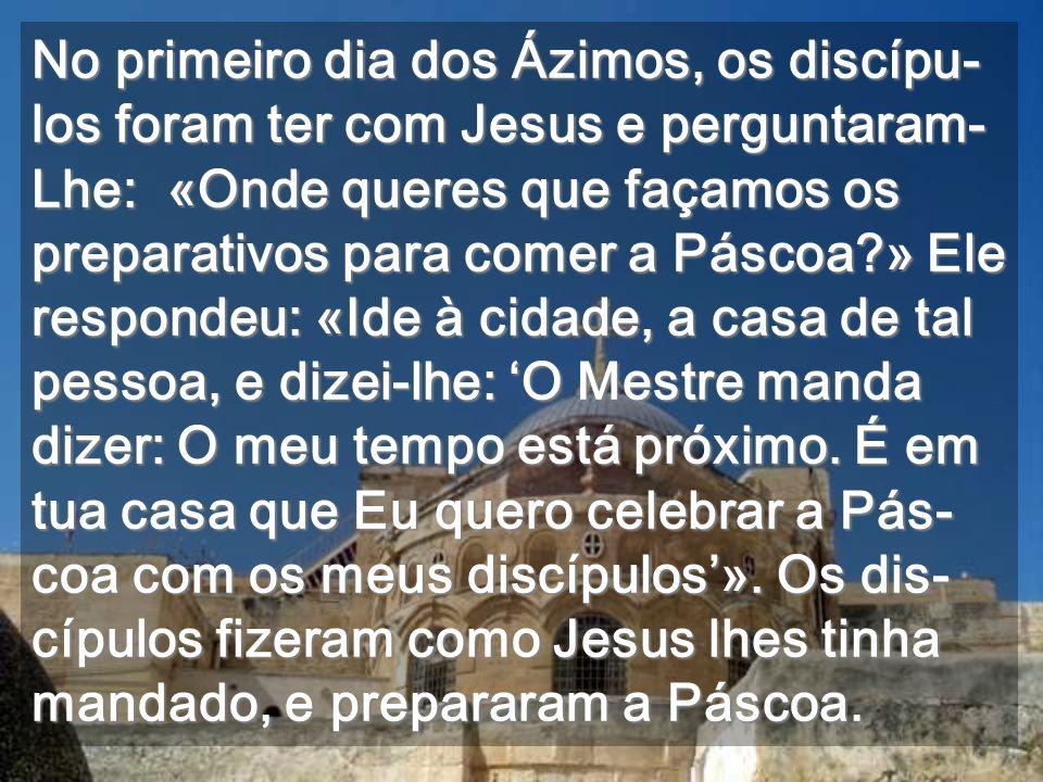 No primeiro dia dos Ázimos, os discípu-los foram ter com Jesus e perguntaram-Lhe: «Onde queres que façamos os preparativos para comer a Páscoa » Ele respondeu: «Ide à cidade, a casa de tal pessoa, e dizei-lhe: 'O Mestre manda dizer: O meu tempo está próximo.