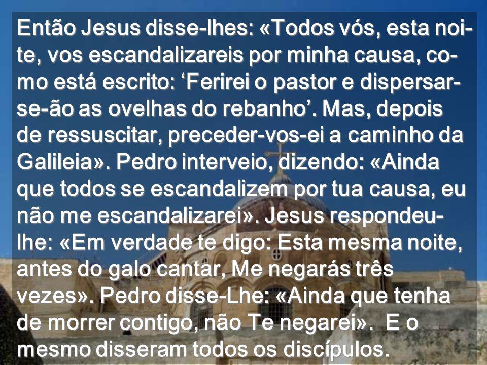 Então Jesus disse-lhes: «Todos vós, esta noi-te, vos escandalizareis por minha causa, co-mo está escrito: 'Ferirei o pastor e dispersar-se-ão as ovelhas do rebanho'.