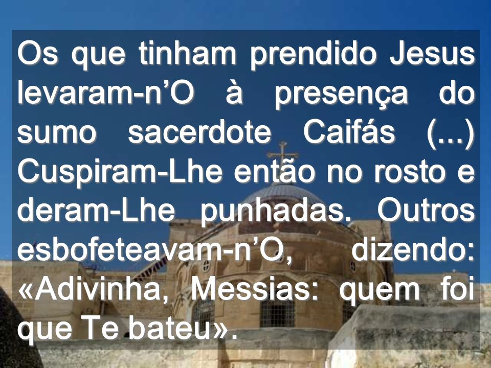 Os que tinham prendido Jesus levaram-n'O à presença do sumo sacerdote Caifás (...) Cuspiram-Lhe então no rosto e deram-Lhe punhadas.