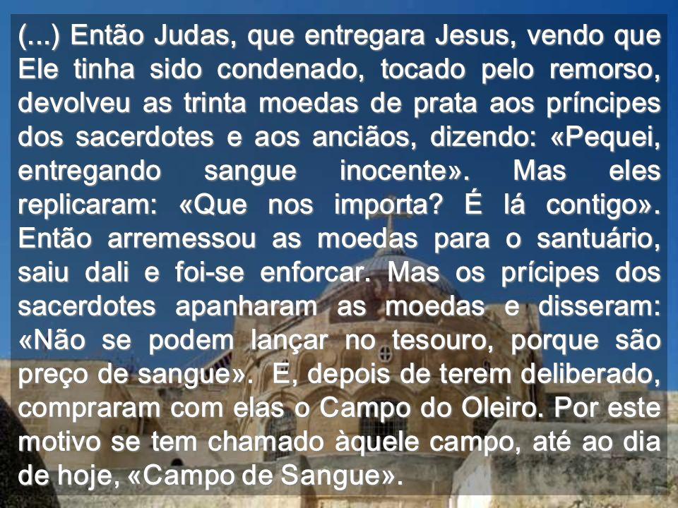 (...) Então Judas, que entregara Jesus, vendo que Ele tinha sido condenado, tocado pelo remorso, devolveu as trinta moedas de prata aos príncipes dos sacerdotes e aos anciãos, dizendo: «Pequei, entregando sangue inocente».