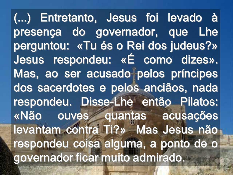 (...) Entretanto, Jesus foi levado à presença do governador, que Lhe perguntou: «Tu és o Rei dos judeus » Jesus respondeu: «É como dizes».