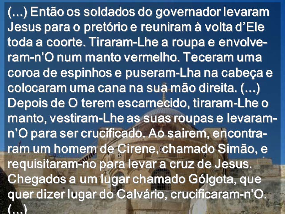 (...) Então os soldados do governador levaram Jesus para o pretório e reuniram à volta d'Ele toda a coorte.