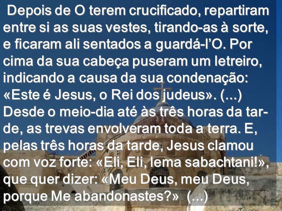 Depois de O terem crucificado, repartiram entre si as suas vestes, tirando-as à sorte, e ficaram ali sentados a guardá-l'O.