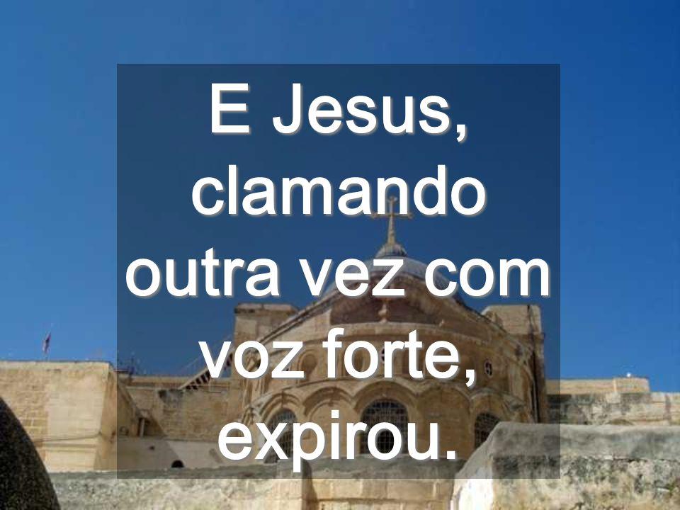 E Jesus, clamando outra vez com voz forte, expirou.