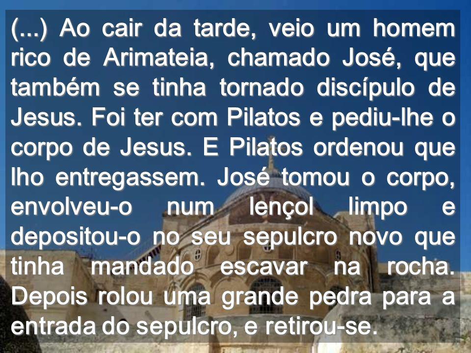 (...) Ao cair da tarde, veio um homem rico de Arimateia, chamado José, que também se tinha tornado discípulo de Jesus.