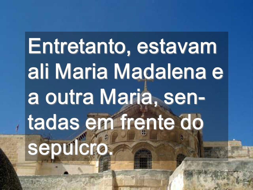 Entretanto, estavam ali Maria Madalena e a outra Maria, sen-tadas em frente do sepulcro.
