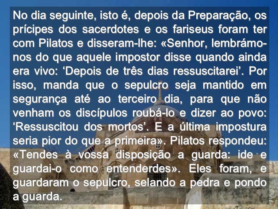 No dia seguinte, isto é, depois da Preparação, os prícipes dos sacerdotes e os fariseus foram ter com Pilatos e disseram-lhe: «Senhor, lembrámo-nos do que aquele impostor disse quando ainda era vivo: 'Depois de três dias ressuscitarei'.
