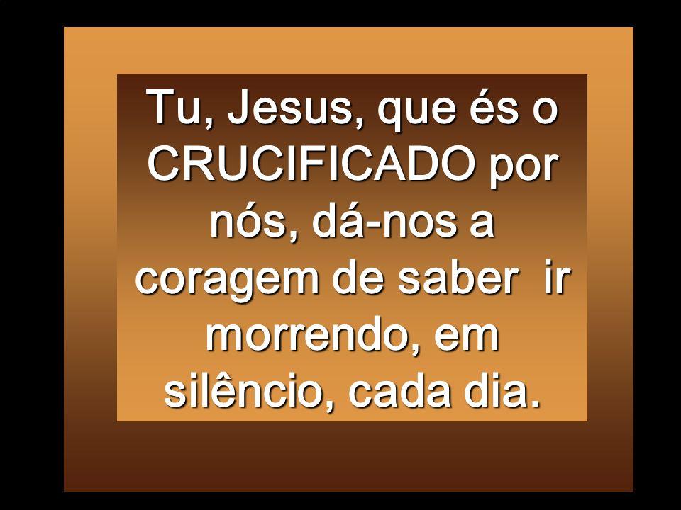 Tu, Jesus, que és o CRUCIFICADO por nós, dá-nos a coragem de saber ir morrendo, em silêncio, cada dia.