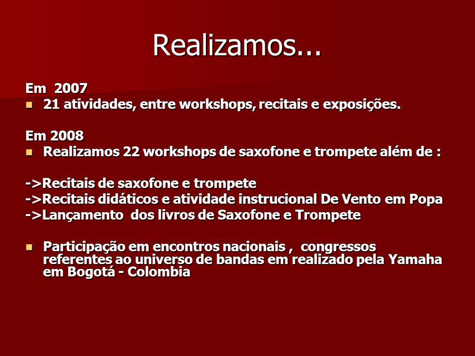 Realizamos... Em 2007. 21 atividades, entre workshops, recitais e exposições. Em 2008. Realizamos 22 workshops de saxofone e trompete além de :