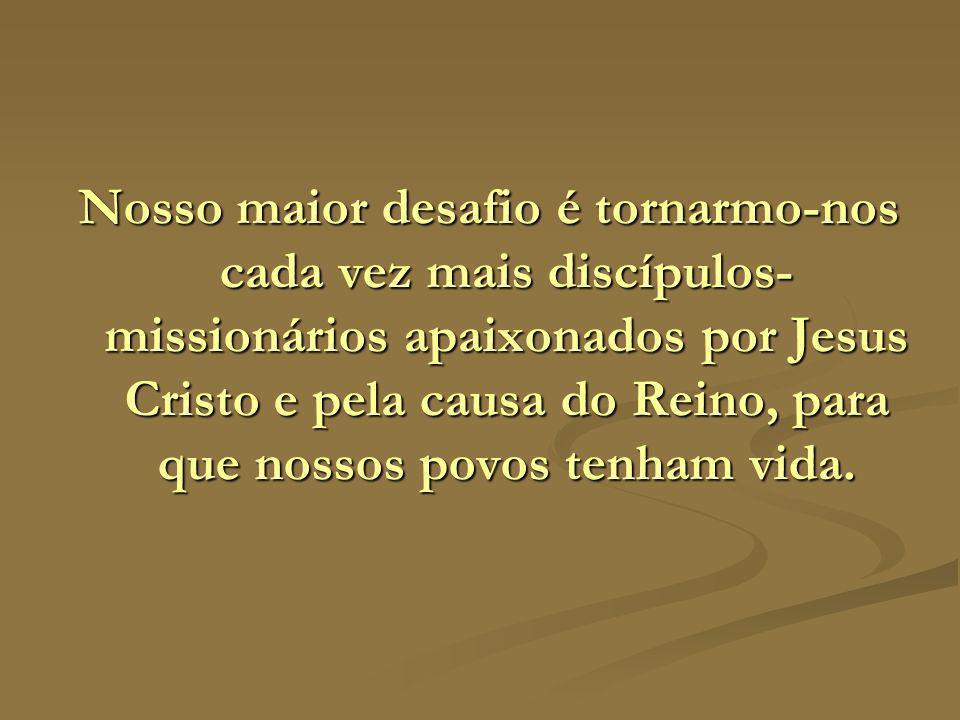 Nosso maior desafio é tornarmo-nos cada vez mais discípulos-missionários apaixonados por Jesus Cristo e pela causa do Reino, para que nossos povos tenham vida.