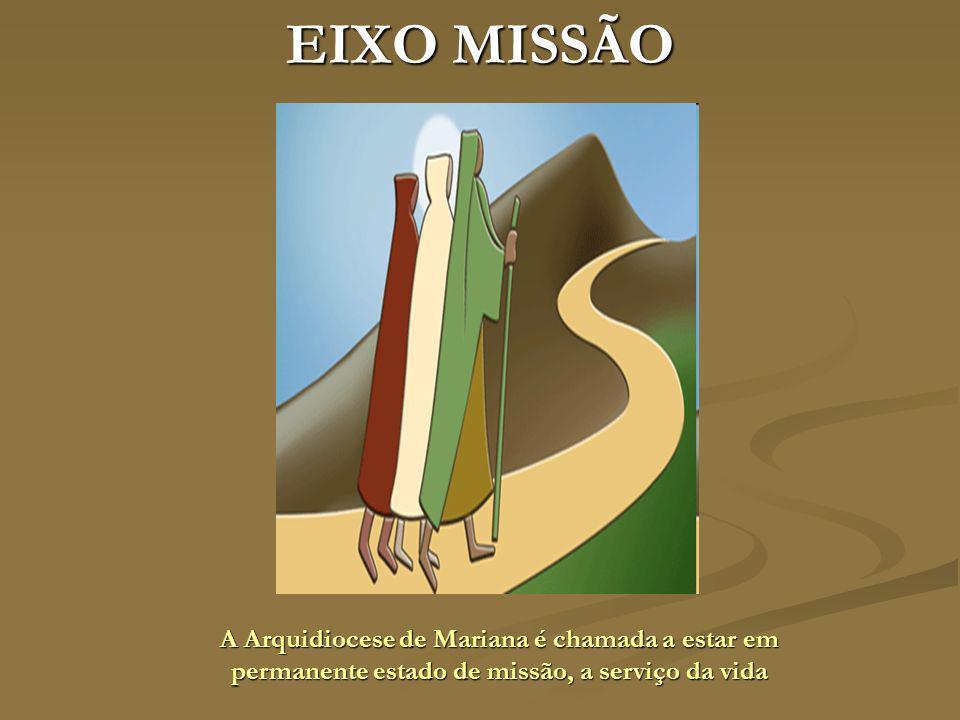 EIXO MISSÃO A Arquidiocese de Mariana é chamada a estar em permanente estado de missão, a serviço da vida.