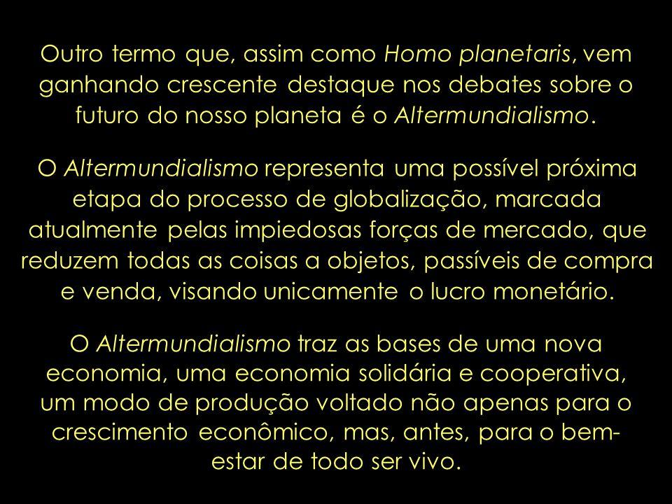 Outro termo que, assim como Homo planetaris, vem ganhando crescente destaque nos debates sobre o futuro do nosso planeta é o Altermundialismo.
