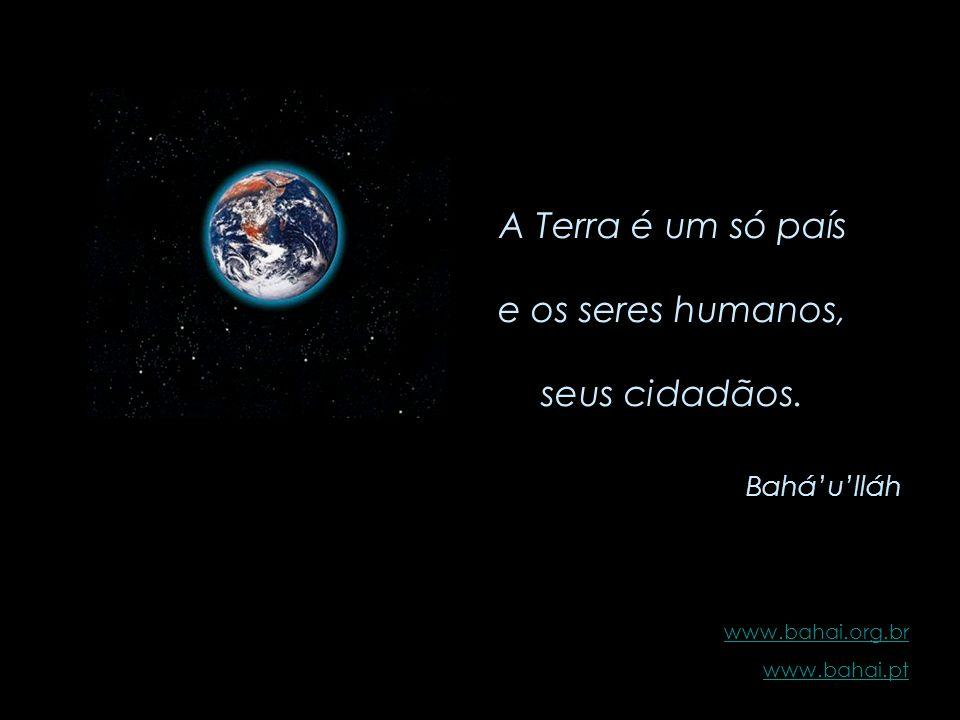 A Terra é um só país e os seres humanos, seus cidadãos. Bahá'u'lláh