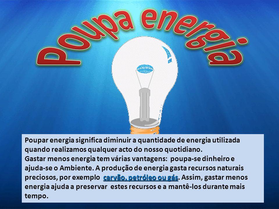 Poupa energia Poupar energia significa diminuir a quantidade de energia utilizada. quando realizamos qualquer acto do nosso quotidiano.