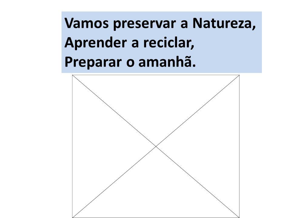 Vamos preservar a Natureza, Aprender a reciclar, Preparar o amanhã.