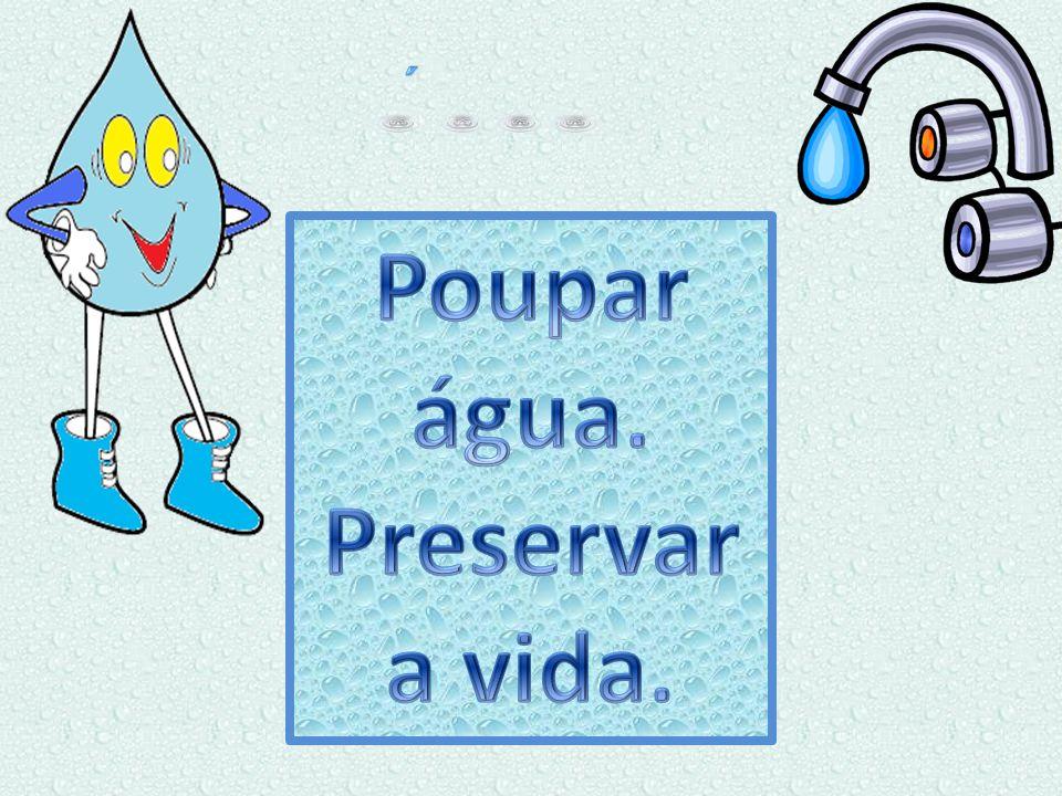 Poupar água. Preservar a vida.