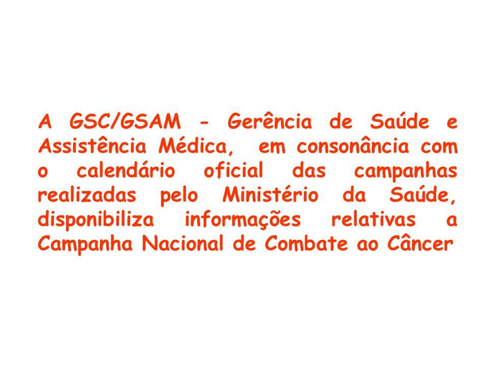 A GSC/GSAM - Gerência de Saúde e Assistência Médica, em consonância com o calendário oficial das campanhas realizadas pelo Ministério da Saúde, disponibiliza informações relativas a Campanha Nacional de Combate ao Câncer