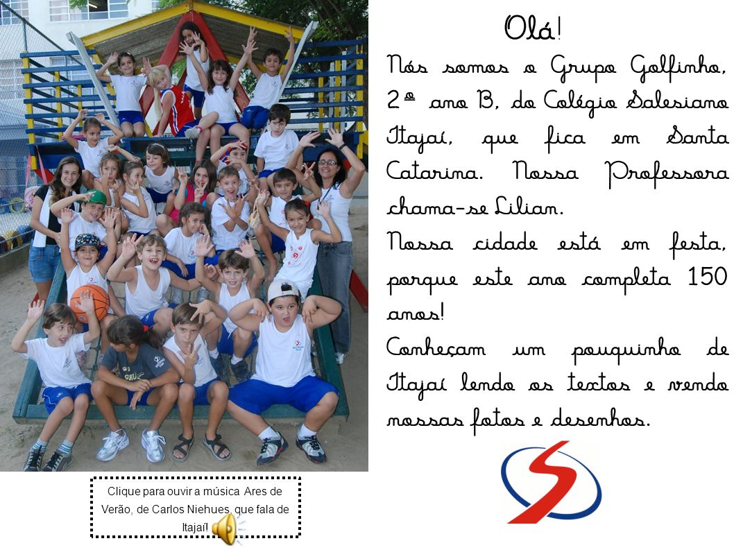 Olá! Nós somos o Grupo Golfinho, 2º ano B, do Colégio Salesiano Itajaí, que fica em Santa Catarina. Nossa Professora chama-se Lilian.