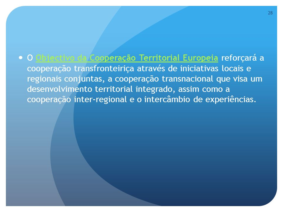O Objectivo da Cooperação Territorial Europeia reforçará a cooperação transfronteiriça através de iniciativas locais e regionais conjuntas, a cooperação transnacional que visa um desenvolvimento territorial integrado, assim como a cooperação inter-regional e o intercâmbio de experiências.