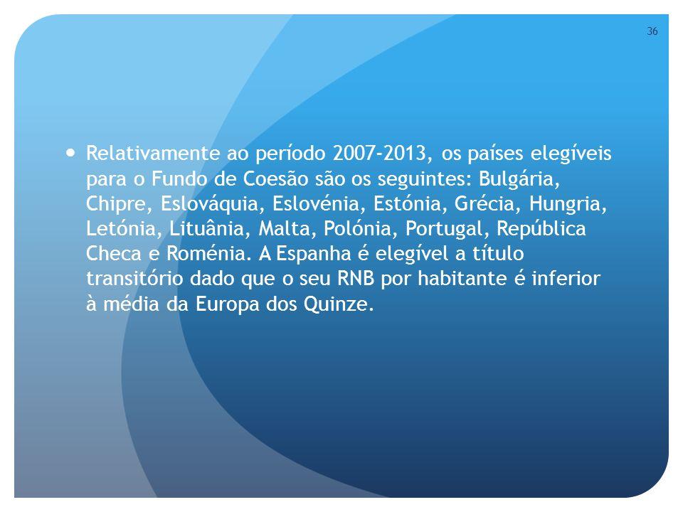 Relativamente ao período 2007-2013, os países elegíveis para o Fundo de Coesão são os seguintes: Bulgária, Chipre, Eslováquia, Eslovénia, Estónia, Grécia, Hungria, Letónia, Lituânia, Malta, Polónia, Portugal, República Checa e Roménia.